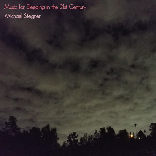 Music for Sleeping in the 21st Century by Michael Stegner