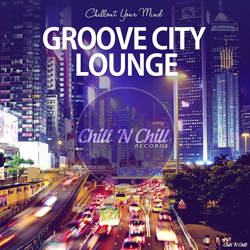 Groove City Lounge (Chillout Your Mind) von Various Artists