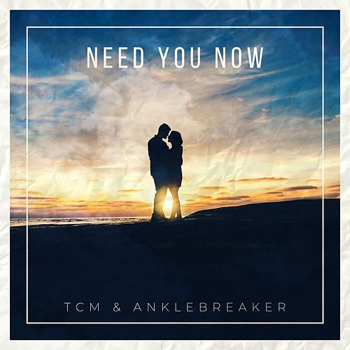 Need You Now by Tcm