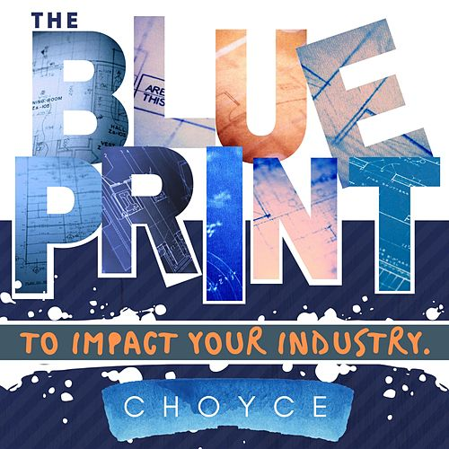 The Blueprint to Impact Your Industry by C H O Y C E