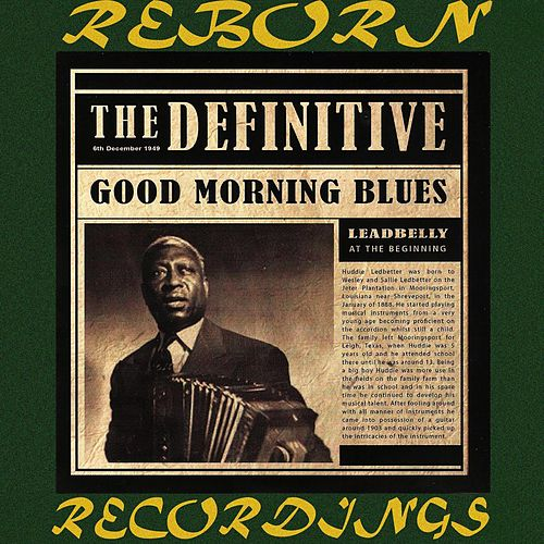 The Definitive Leadbelly, Good Morning Blues - 6th Anniversary Edition (HD Remastered) by Leadbelly