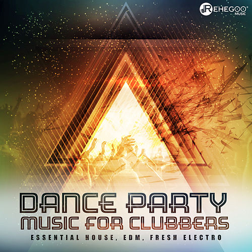 Dance Party Music for Clubbers: Essential House, EDM, Fresh Electro by Various Artists