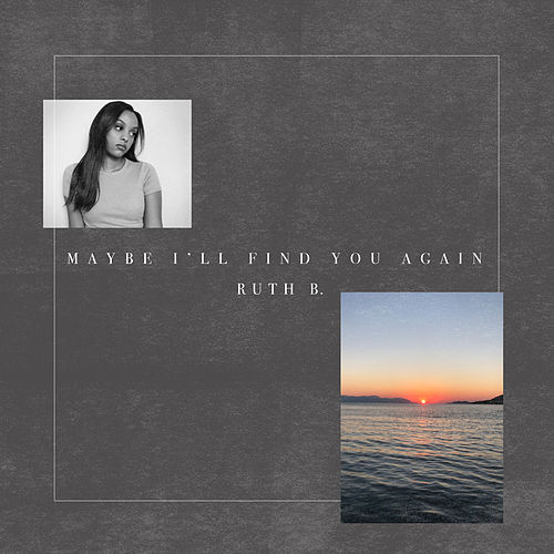 Maybe I'll Find You Again by Ruth B