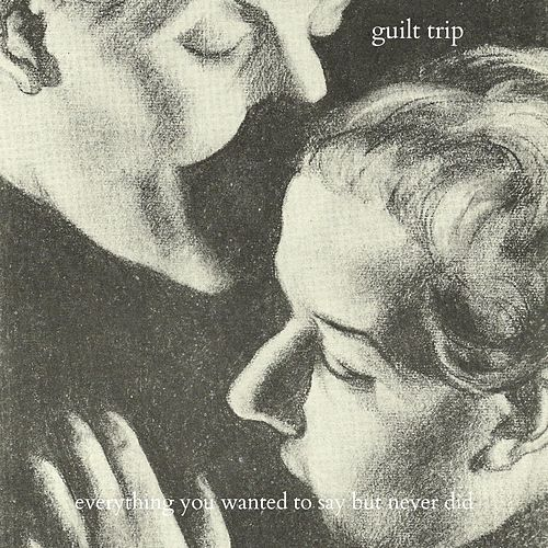 Everything You Wanted to Say but Never Did by Guilt Trip