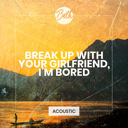 break up with your girlfriend, i'm bored (Acoustic) by Beth