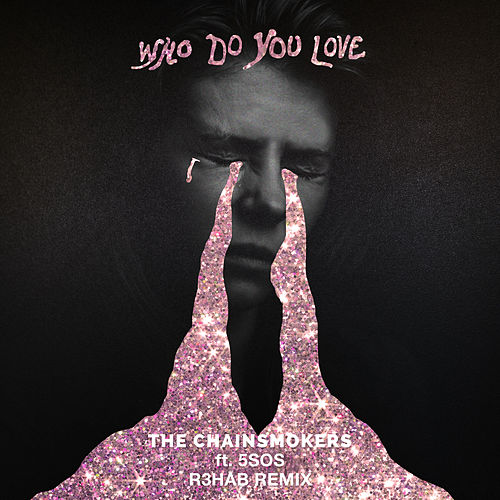 Who Do You Love (R3HAB Remix) by The Chainsmokers & 5 Seconds of Summer