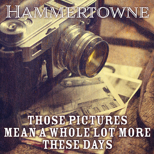 Those Pictures Mean A Whole Lot More These Days di Hammertowne