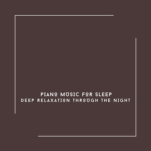 Piano Music For Sleep - Deep Relaxation Through The Night von Relaxing Chill Out Music