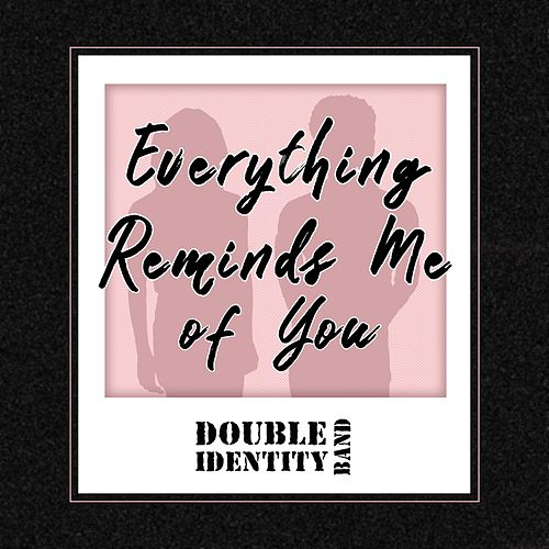 Everything Reminds Me of You by Double Identity Band