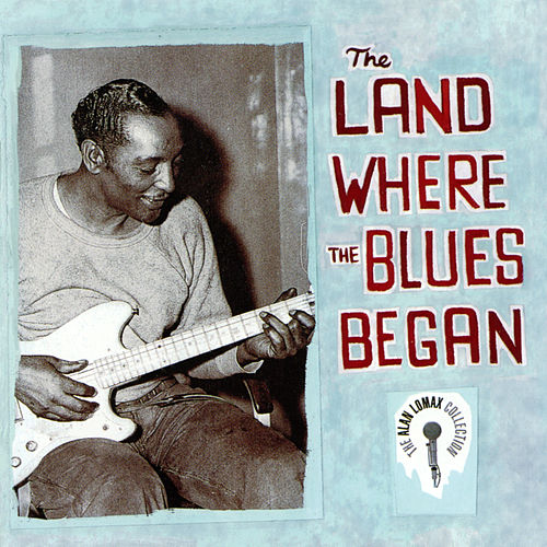 The Land Where The Blues Began - The Alan Lomax Collection de Various Artists