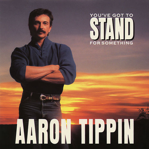 You've Got to Stand for Something by Aaron Tippin