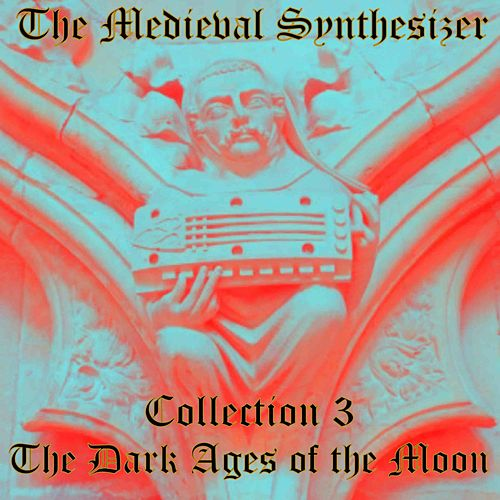 The Medieval Synthesizer: Collection 3 - The Dark Ages of the Moon by The Synthesizer