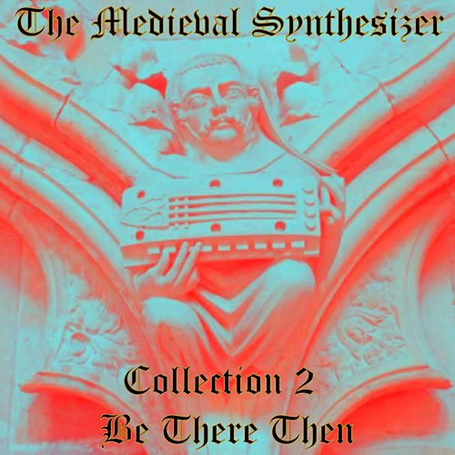 The Medieval Synthesizer: Collection 2 - Be There Then by The Synthesizer