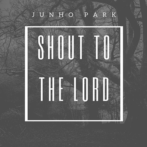 Shout to the Lord by Junho Park