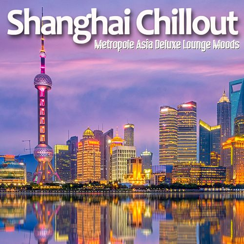 Shanghai Chillout (Metropole Asia Deluxe Lounge Moods) von Various Artists
