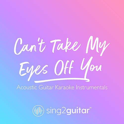 Can't Take My Eyes Off You (Acoustic Guitar Karaoke Instrumentals) de Sing2Guitar