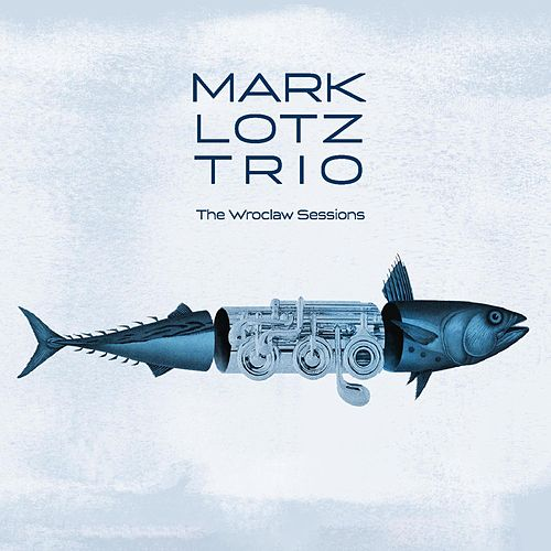 The Wroclaw Sessions de Mark Lotz Trio