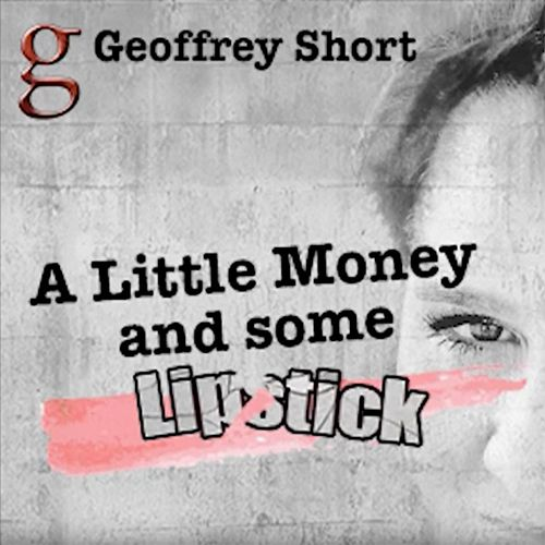 A Little Money and Some Lipstick by Geoffrey Short