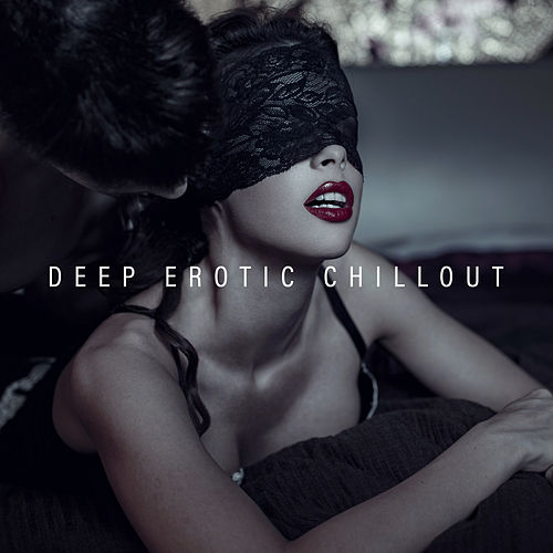 Deep Erotic Chillout: Music for Sex, Erotic Pleasures and Love Elations by Chillout Lounge
