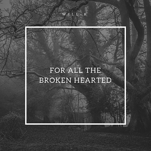For All the Broken Hearted by Will K