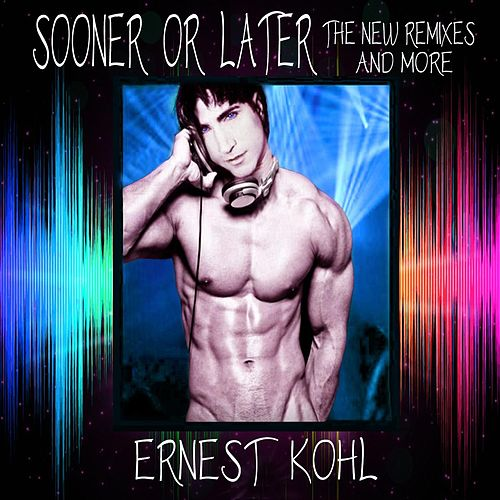 Sooner or Later (The New Remixes & More) by Ernest Kohl