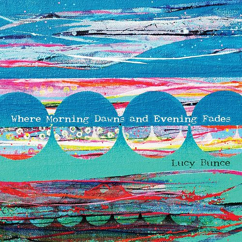 Where Morning Dawns and Evening Fades de Lucy Bunce