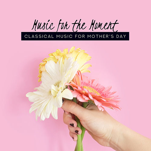 Music for the Moment: Classical Music for Mother's Day de Various Artists