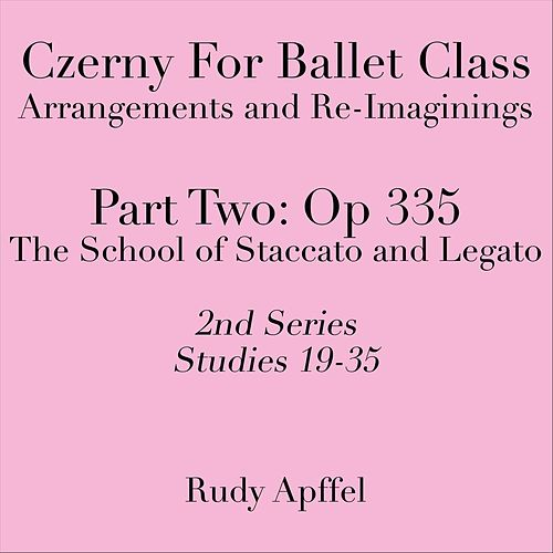 Czerny for Ballet Class: Arrangements and Re-Imaginings, Pt. Two, Op. 335, 2nd Series: Studies 19-35 by Rudy Apffel