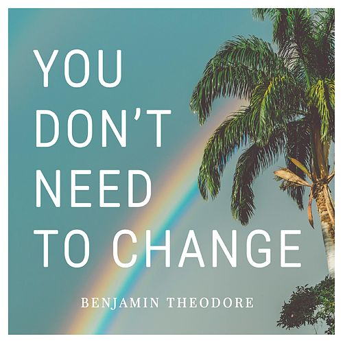 You Don't Need to Change by Benjamin Theodore