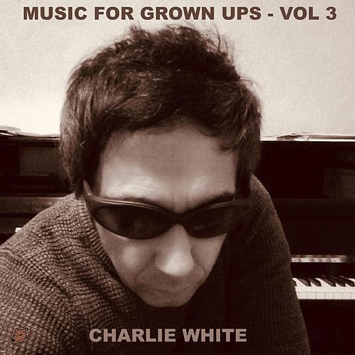 Music for Grown Ups, Vol. 3 by Charlie White