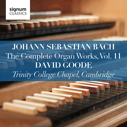 Johann Sebastian Bach: The Complete Organ Works Vol. 11 – Trinity College Chapel, Cambridge by David Goode