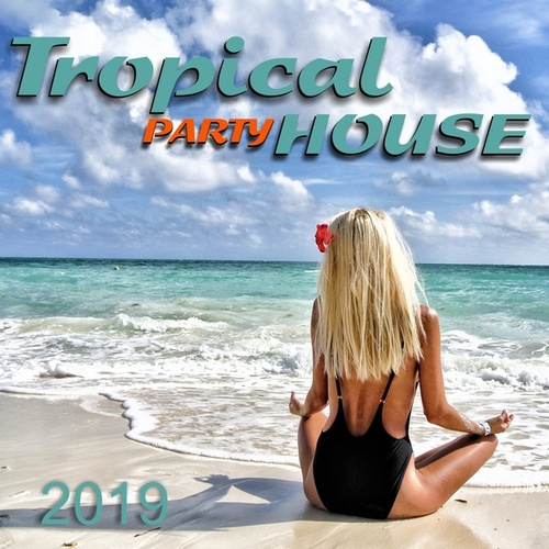 Tropical House Party 2019 by Various Artists