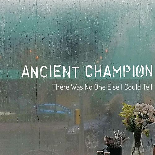 There Was No One Else I Could Tell by Ancient Champion