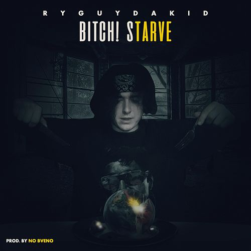 Bitch Starve by RyGuyDaKid X NoBveno