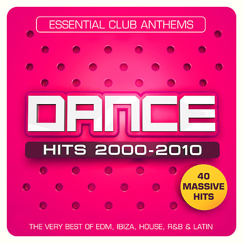 Dance Hits 2000 – 2010 – Essential Club Anthems – 40 Massive Hits - The Very Best Of EDM, Ibiza, House, R&B & Latin by Various Artists