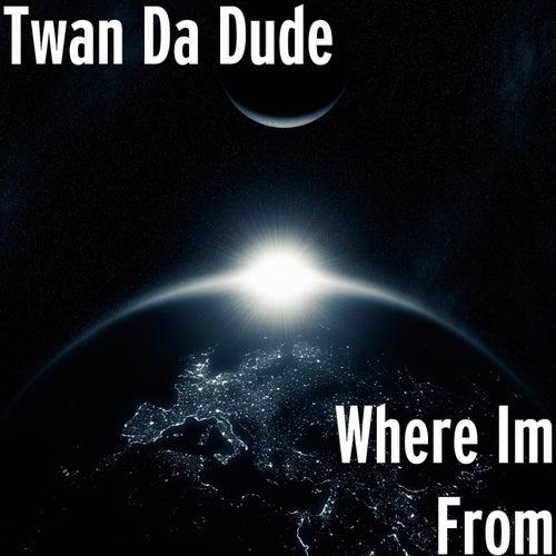 Where Im From de Twan da Dude