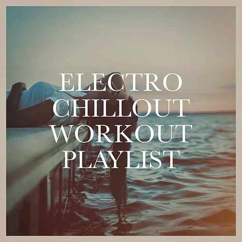 Electro Chillout Workout Playlist von Various Artists