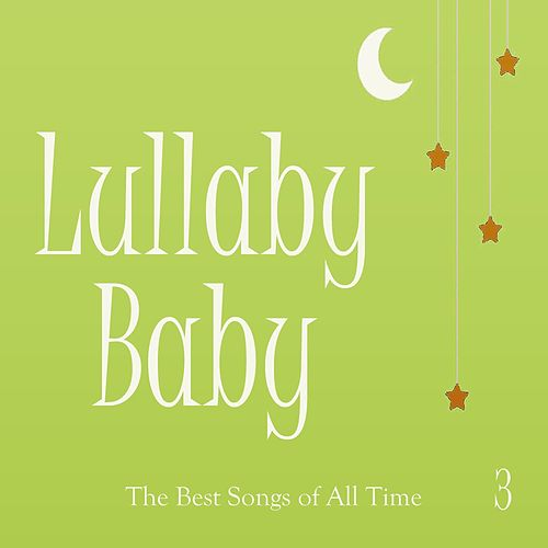 Lullaby Baby: The Best Songs of All Time, Vol. 3 by Baby Music from I'm in Records