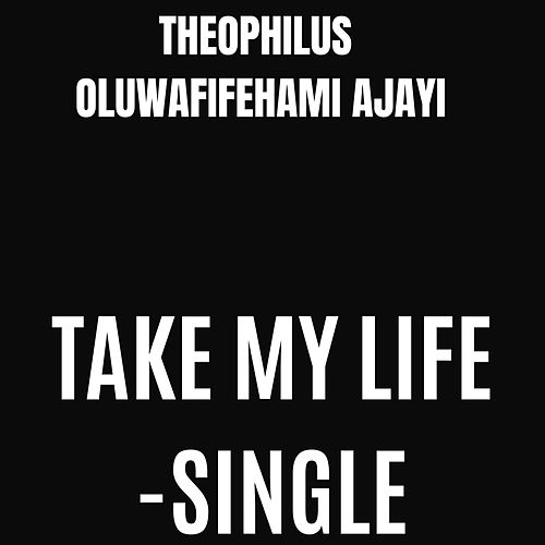 Take My Life by Theophilus Oluwafifehami Ajayi