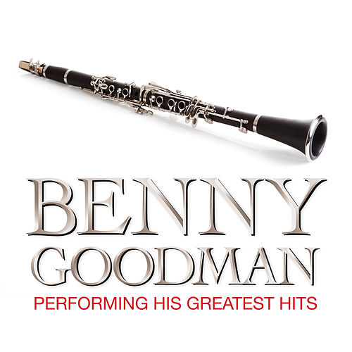 Benny Goodman Performing His Greatest Hits by Benny Goodman