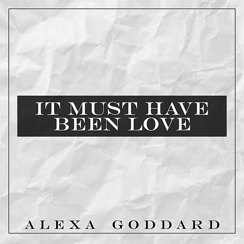 It Must Have Been Love by Alexa Goddard