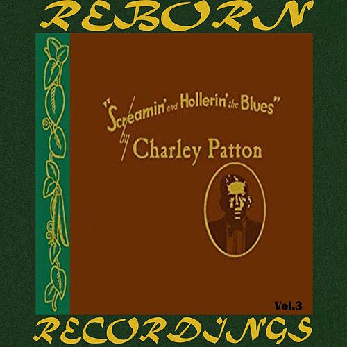Screamin' and Hollerin' the Blues The Worlds of Charley Patton, Vol.3 (HD Remastered) by Charley Patton