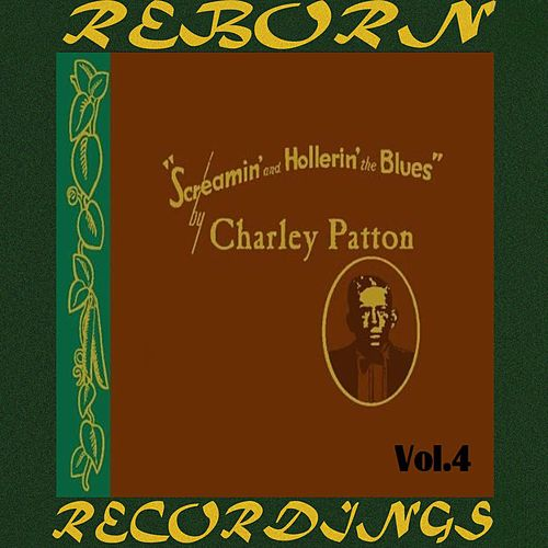 Screamin' and Hollerin' the Blues The Worlds of Charley Patton, Vol.4 (HD Remastered) by Charley Patton