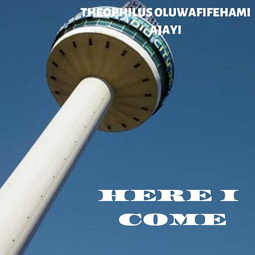 Here I Come by Theophilus Oluwafifehami Ajayi