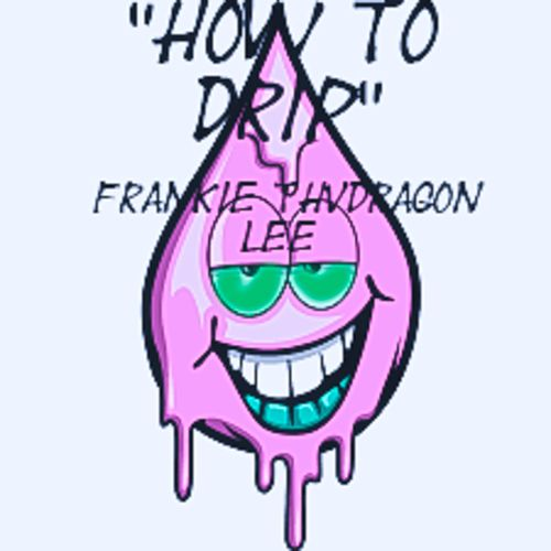 How to Drip by Frankie ThvDragon Lee