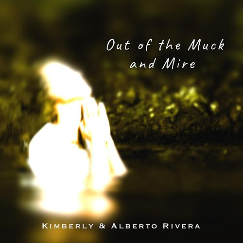 Out of the Muck and Mire by Kimberly and Alberto Rivera