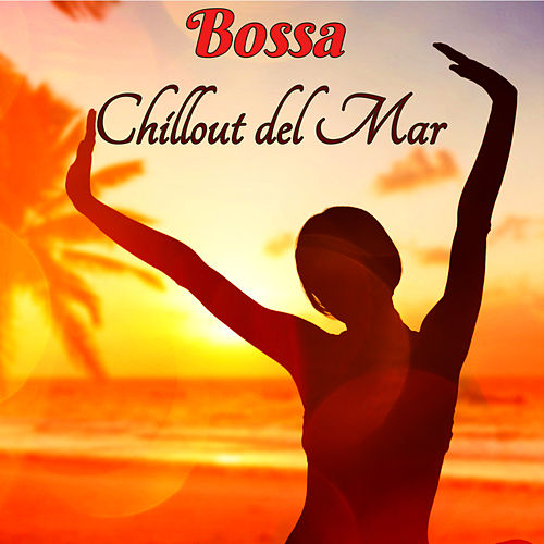 Bossa Chillout del Mar - Bossa Ibiza 2019 Lounge Music & Chill Out Music by Bossa Cafe en Ibiza