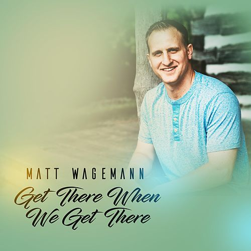 Get There When We Get There by Matt Wagemann