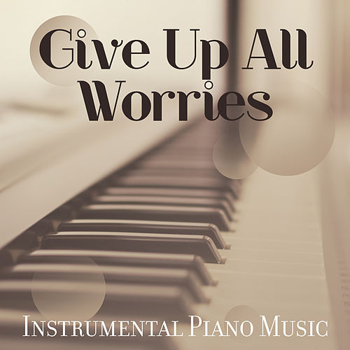 Give Up All Worries: Instrumental Piano Music de Various Artists