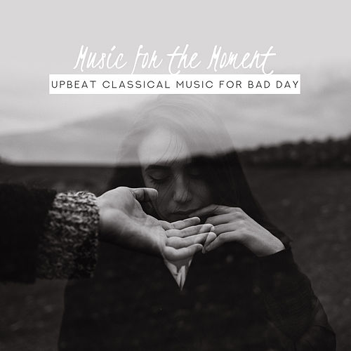 Music for the Moment: Upbeat Classical Music for Bad Day von Various Artists
